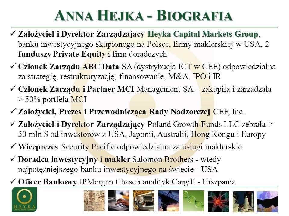 A NNA H EJKA - B IOGRAFIA Heyka Capital Markets Group, Założyciel i Dyrektor Zarządzający Heyka Capital Markets Group, banku inwestycyjnego skupionego na Polsce, firmy maklerskiej w USA, 2 funduszy Private Equity i firm doradczych Członek Zarządu ABC Data SA (dystrybucja ICT w CEE) odpowiedzialna za strategię, restrukturyzację, finansowanie, M&A, IPO i IR Członek Zarządu i Partner MCI Management SA – zakupiła i zarządzała > 50% portfela MCI Założyciel, Prezes i Przewodnicząca Rady Nadzorczej CEF, Inc.