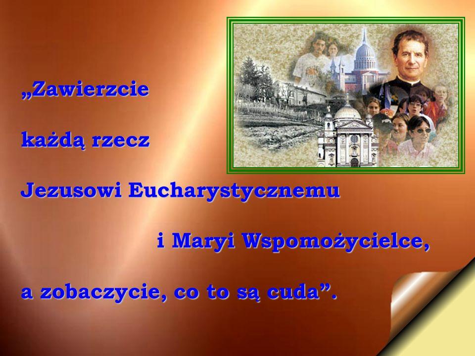 Zawierzcie każdą rzecz Jezusowi Eucharystycznemu i Maryi Wspomożycielce, i Maryi Wspomożycielce, a zobaczycie, co to są cuda.