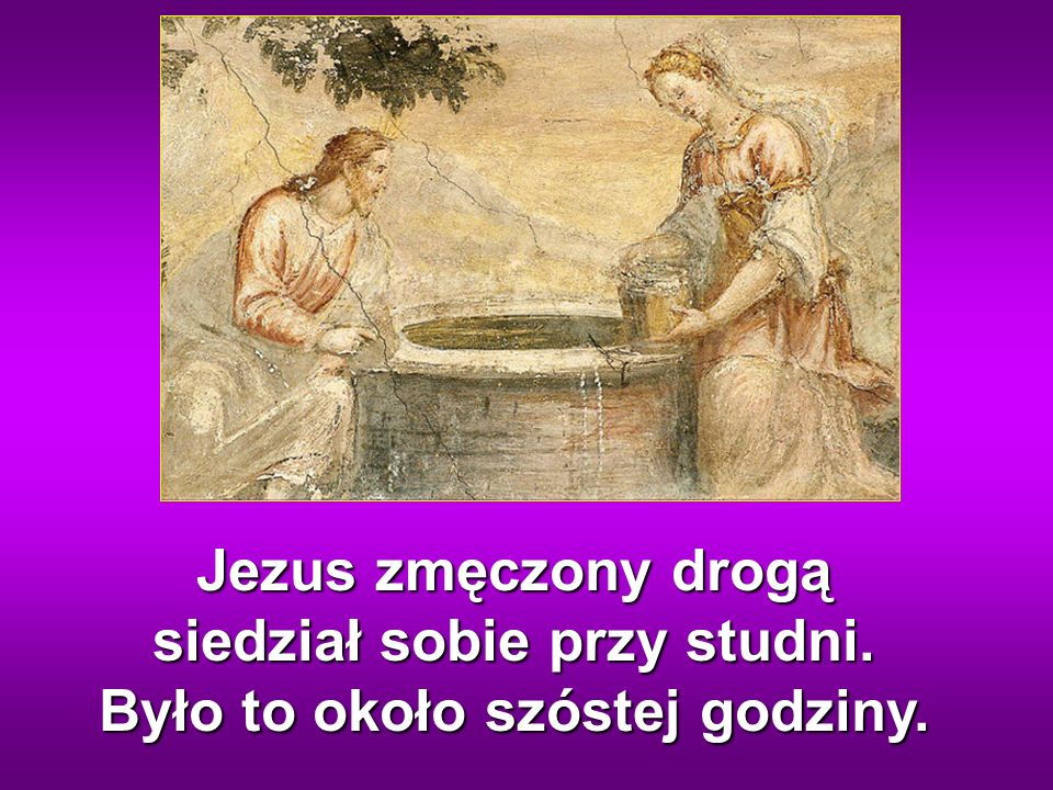 Jezus zmęczony drogą siedział sobie przy studni. Było to około szóstej godziny.
