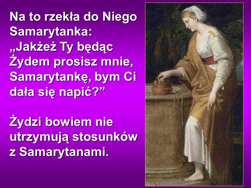 Na to rzekła do Niego Samarytanka: Jakżeż Ty będąc Żydem prosisz mnie, Samarytankę, bym Ci dała się napić.