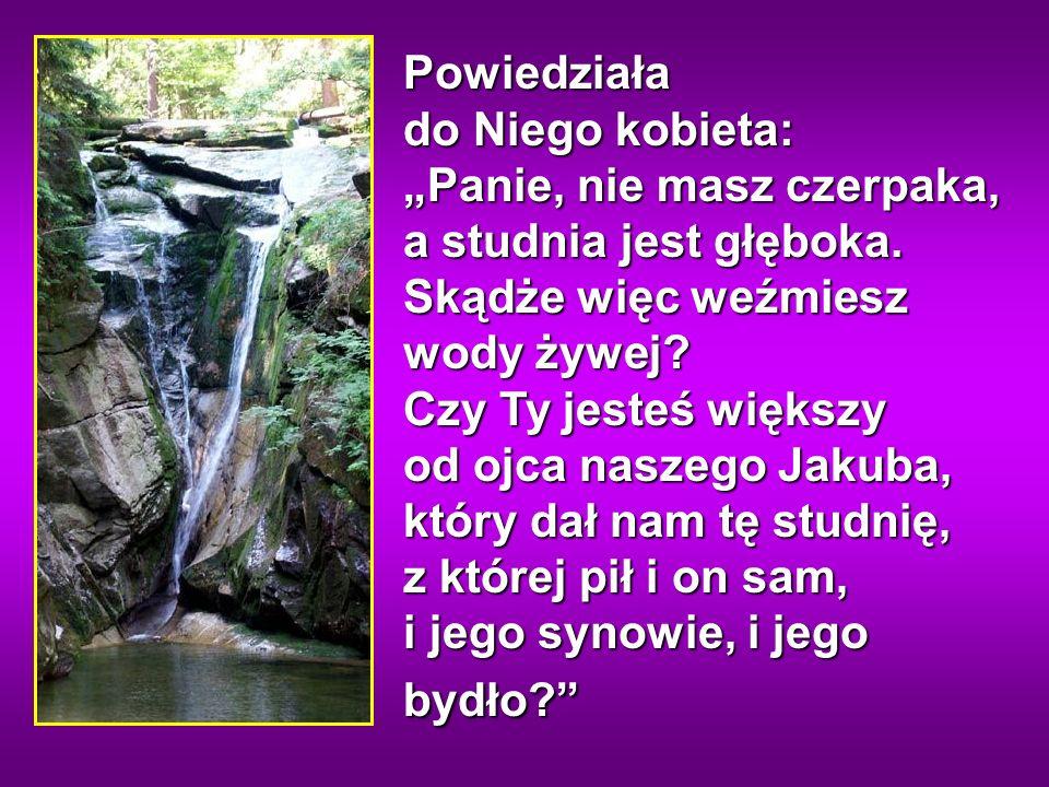 Jezus odpowiedział jej na to: O, gdybyś znała dar Boży i wiedziała, kim jest Ten, kto ci mówi: «Daj Mi się napić», prosiłabyś Go wówczas, a dałby ci wody żywej.