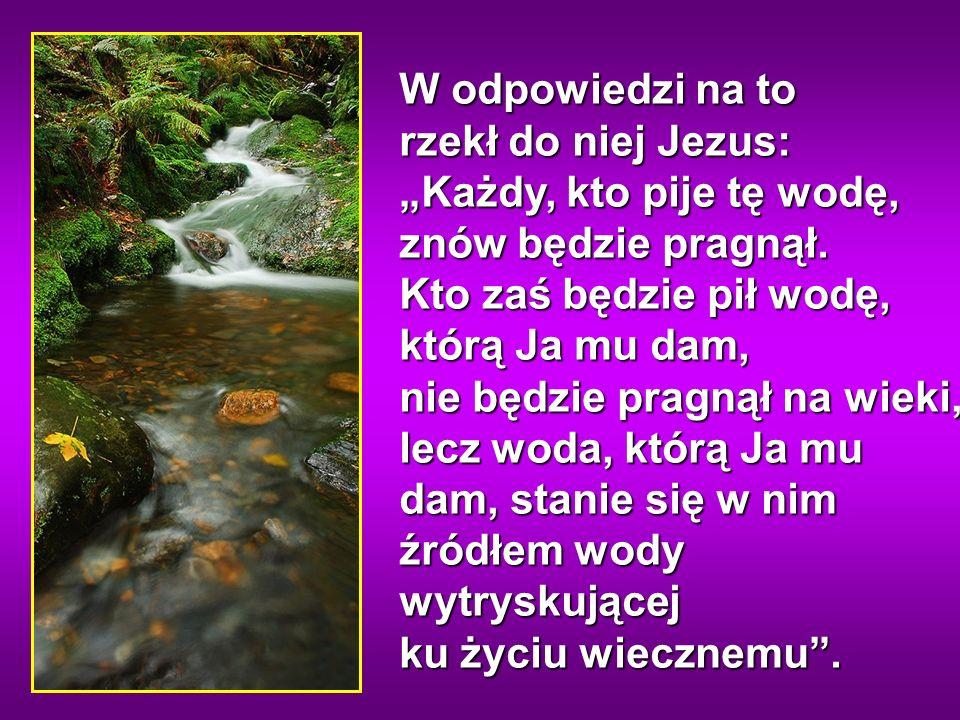 W odpowiedzi na to rzekł do niej Jezus: Każdy, kto pije tę wodę, znów będzie pragnął.