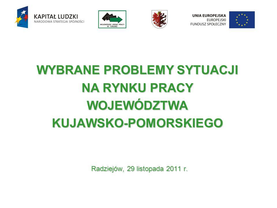 WYBRANE PROBLEMY SYTUACJI NA RYNKU PRACY WOJEWÓDZTWA KUJAWSKO-POMORSKIEGO Radziejów, 29 listopada 2011 r.