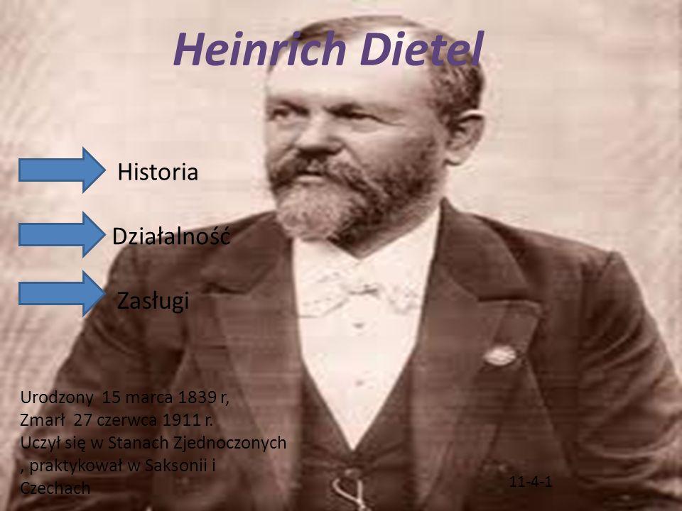 11-4-1 Historia Działalność Heinrich Dietel Urodzony 15 marca 1839 r, Zmarł 27 czerwca 1911 r. Uczył się w Stanach Zjednoczonych, praktykował w Sakson