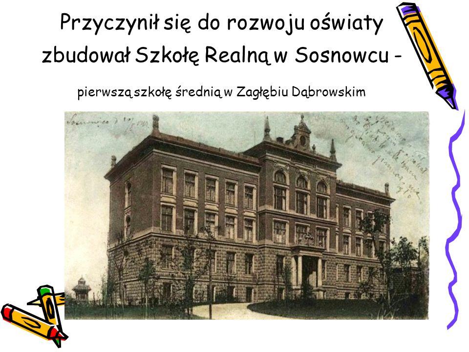 Przyczynił się do rozwoju oświaty zbudował Szkołę Realną w Sosnowcu - pierwszą szkołę średnią w Zagłębiu Dąbrowskim