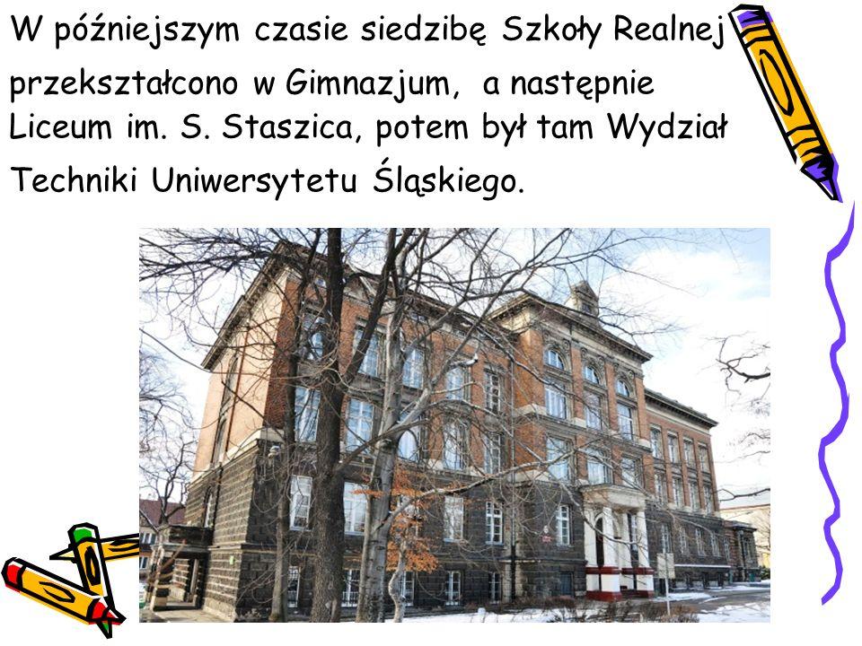W późniejszym czasie siedzibę Szkoły Realnej przekształcono w Gimnazjum, a następnie Liceum im. S. Staszica, potem był tam Wydział Techniki Uniwersyte