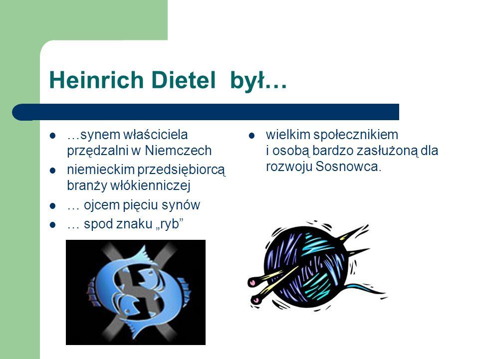 Heinrich Dietel był… …synem właściciela przędzalni w Niemczech niemieckim przedsiębiorcą branży włókienniczej … ojcem pięciu synów … spod znaku ryb wi