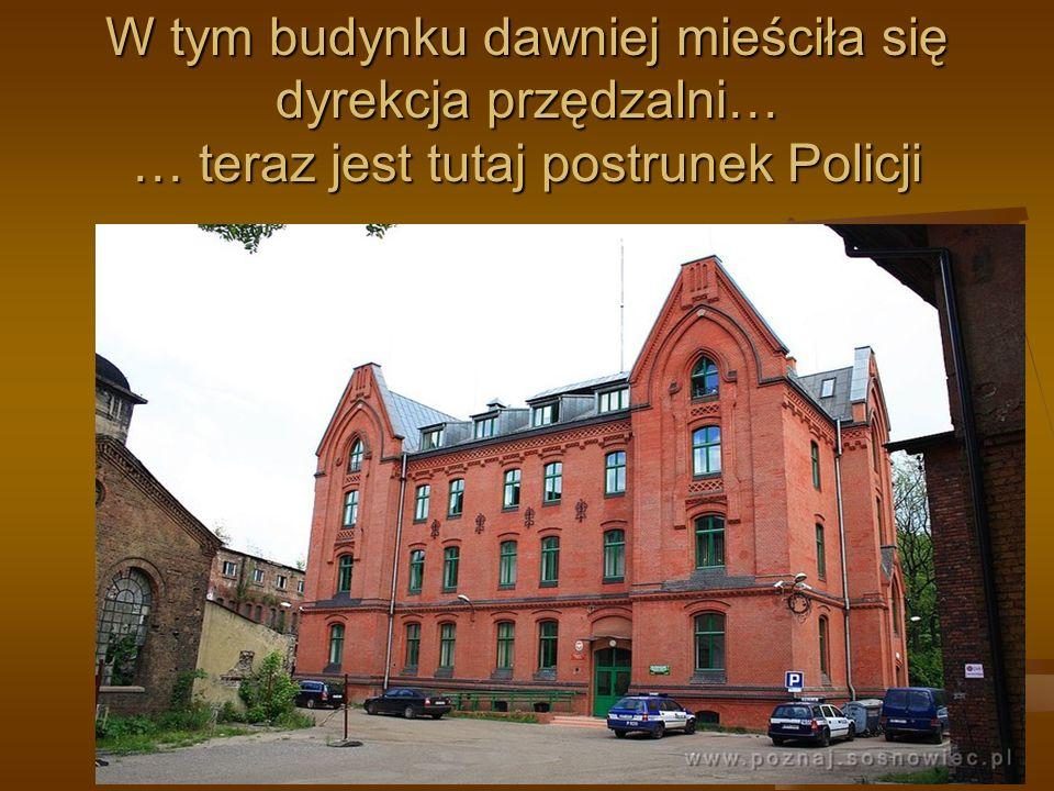 W tym budynku dawniej mieściła się dyrekcja przędzalni… … teraz jest tutaj postrunek Policji