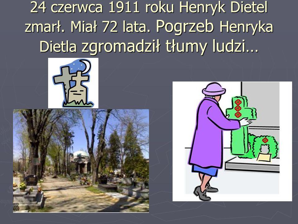 24 czerwca 1911 roku Henryk Dietel zmarł. Miał 72 lata. Pogrzeb Henryka Dietla zgromadził tłumy ludzi…