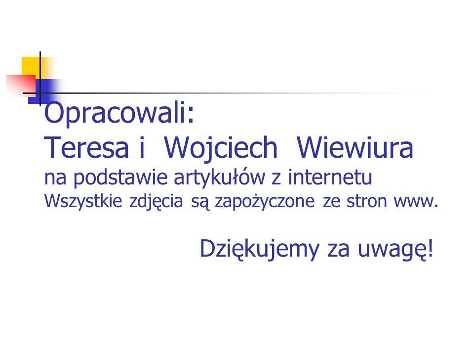 Opracowali: Teresa i Wojciech Wiewiura na podstawie artykułów z internetu Wszystkie zdjęcia są zapożyczone ze stron www. Dziękujemy za uwagę!