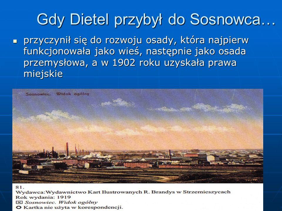 Gdy Dietel przybył do Sosnowca… przyczynił się do rozwoju osady, która najpierw funkcjonowała jako wieś, następnie jako osada przemysłowa, a w 1902 ro