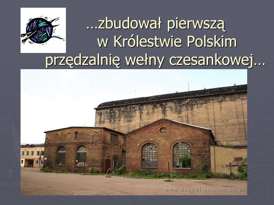 …zbudował pierwszą w Królestwie Polskim przędzalnię wełny czesankowej…