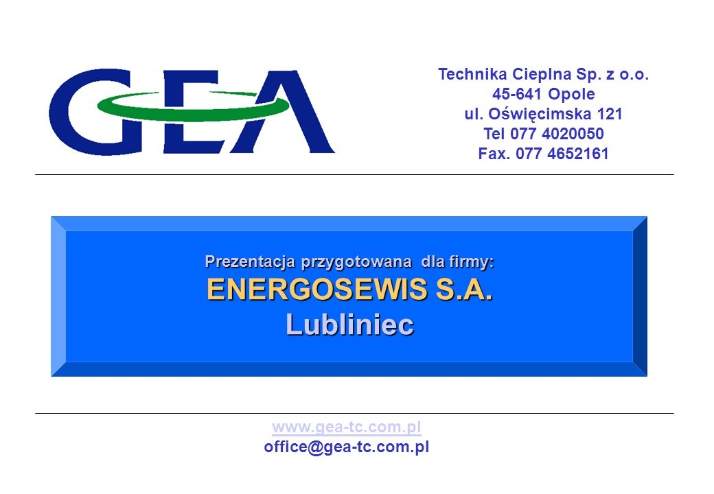 Technika Cieplna Sp. z o.o. 45-641 Opole ul. Oświęcimska 121 Tel 077 4020050 Fax. 077 4652161 Prezentacja przygotowana dla firmy: ENERGOSEWIS S.A. Lub