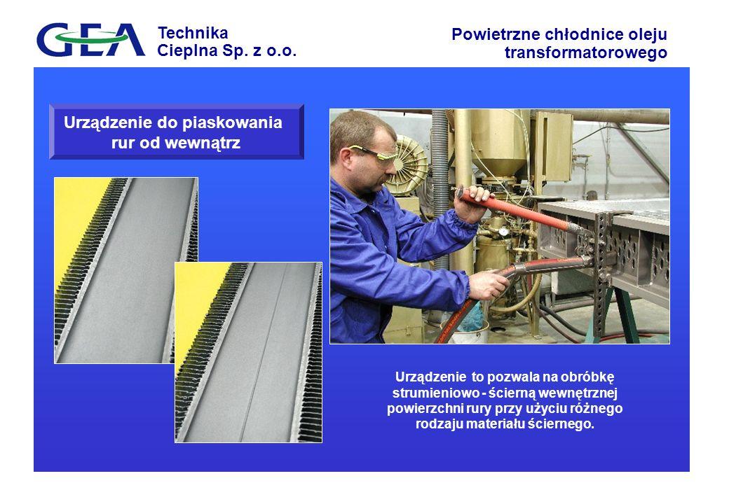 Technika Cieplna Sp. z o.o. Powietrzne chłodnice oleju transformatorowego Urządzenie do piaskowania rur od wewnątrz Urządzenie to pozwala na obróbkę s