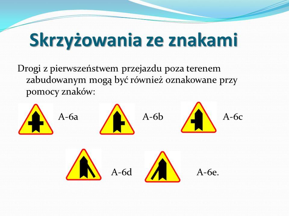 Skrzyżowania ze znakami Skrzyżowania ze znakami Drogi z pierwszeństwem przejazdu poza terenem zabudowanym mogą być również oznakowane przy pomocy znaków: A-6a A-6b A-6c A-6d A-6e.