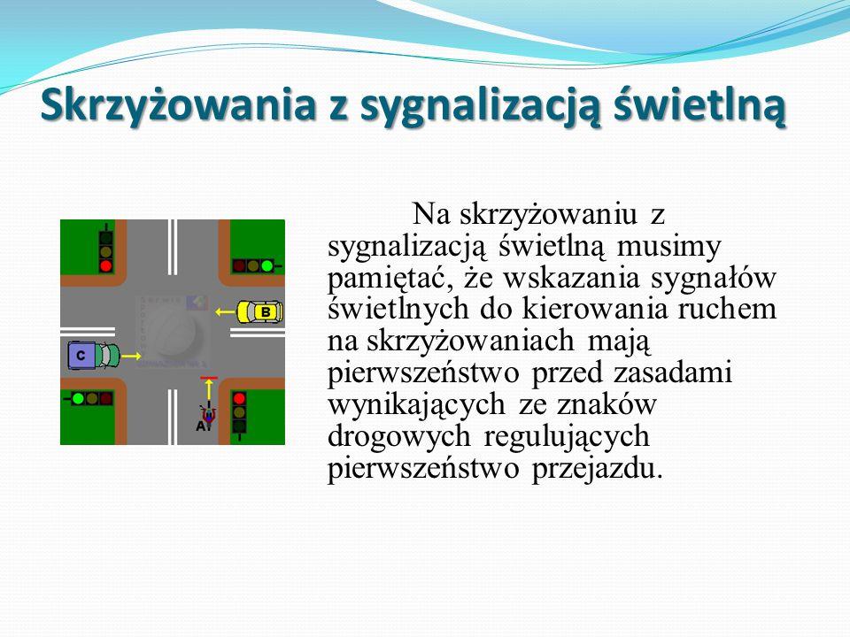 Skrzyżowania z sygnalizacją świetlną Na skrzyżowaniu z sygnalizacją świetlną musimy pamiętać, że wskazania sygnałów świetlnych do kierowania ruchem na skrzyżowaniach mają pierwszeństwo przed zasadami wynikających ze znaków drogowych regulujących pierwszeństwo przejazdu.
