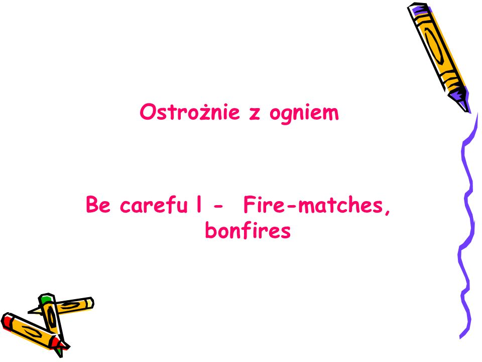 Ostrożnie z ogniem Be carefu l - Fire-matches, bonfires
