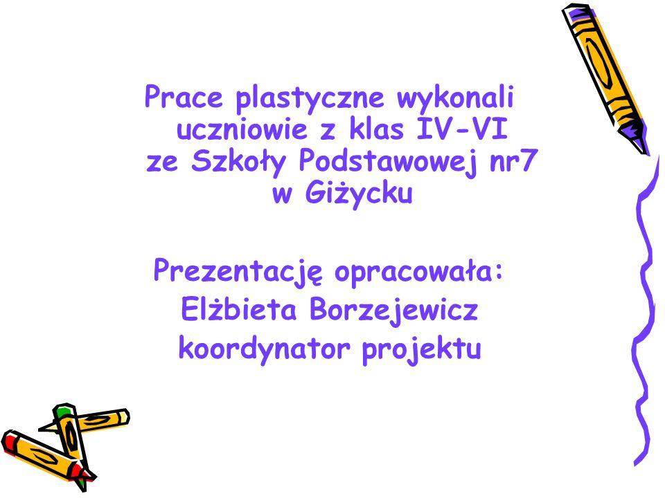 Prace plastyczne wykonali uczniowie z klas IV-VI ze Szkoły Podstawowej nr7 w Giżycku Prezentację opracowała: Elżbieta Borzejewicz koordynator projektu