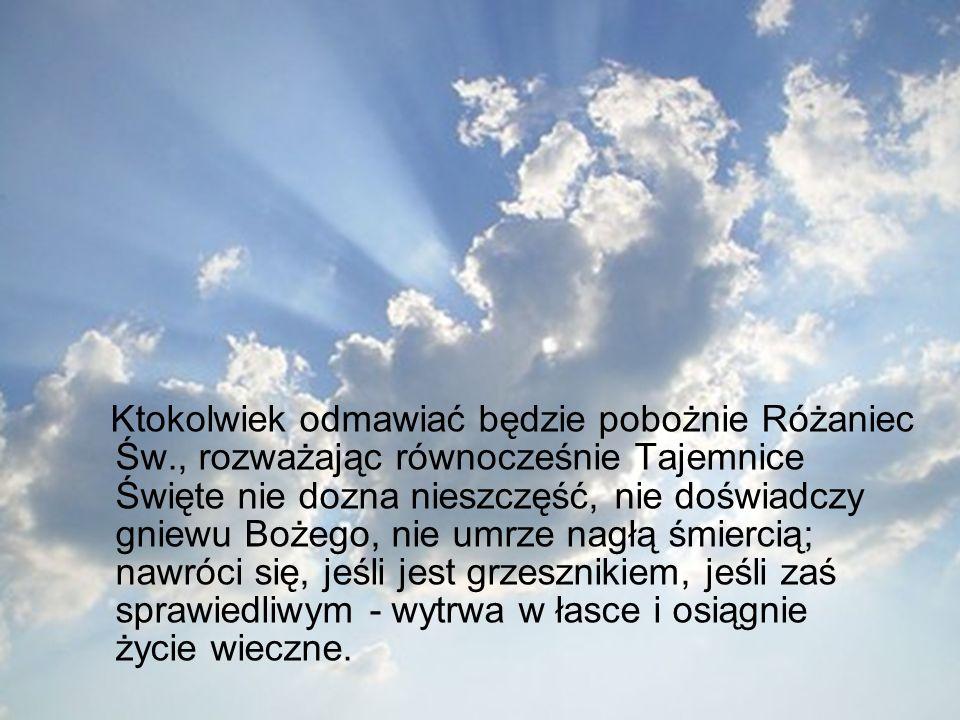 Ktokolwiek odmawiać będzie pobożnie Różaniec Św., rozważając równocześnie Tajemnice Święte nie dozna nieszczęść, nie doświadczy gniewu Bożego, nie umrze nagłą śmiercią; nawróci się, jeśli jest grzesznikiem, jeśli zaś sprawiedliwym - wytrwa w łasce i osiągnie życie wieczne.