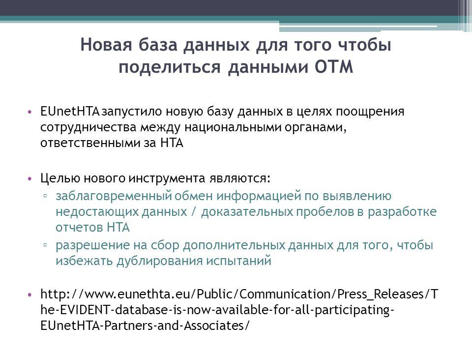 Новая база данных для того чтобы поделиться данными ОТМ EUnetHTA запустило новую базу данных в целях поощрения сотрудничества между национальными органами, ответственными за HTA Целью нового инструмента являются: заблаговременный обмен информацией по выявлению недостающих данных / доказательных пробелов в разработке отчетов HTA разрешение на сбор дополнительных данных для того, чтобы избежать дублирования испытаний http://www.eunethta.eu/Public/Communication/Press_Releases/T he-EVIDENT-database-is-now-available-for-all-participating- EUnetHTA-Partners-and-Associates/