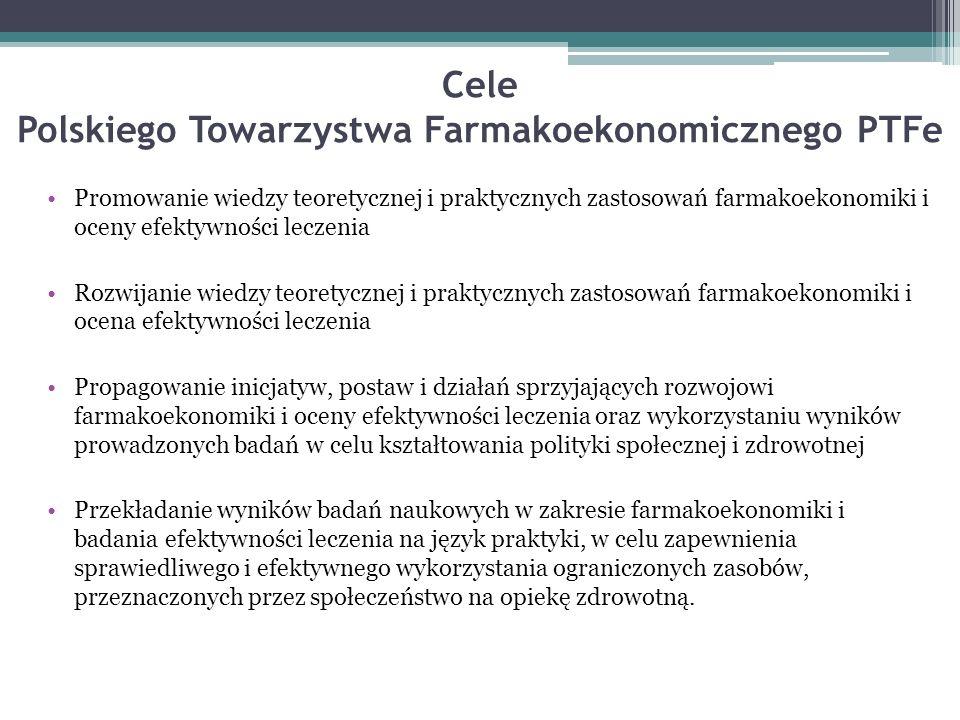 Cele Polskiego Towarzystwa Farmakoekonomicznego PTFe Promowanie wiedzy teoretycznej i praktycznych zastosowań farmakoekonomiki i oceny efektywności leczenia Rozwijanie wiedzy teoretycznej i praktycznych zastosowań farmakoekonomiki i ocena efektywności leczenia Propagowanie inicjatyw, postaw i działań sprzyjających rozwojowi farmakoekonomiki i oceny efektywności leczenia oraz wykorzystaniu wyników prowadzonych badań w celu kształtowania polityki społecznej i zdrowotnej Przekładanie wyników badań naukowych w zakresie farmakoekonomiki i badania efektywności leczenia na język praktyki, w celu zapewnienia sprawiedliwego i efektywnego wykorzystania ograniczonych zasobów, przeznaczonych przez społeczeństwo na opiekę zdrowotną.