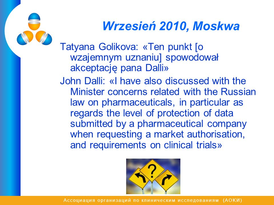 Ассоциация организаций по клиническим исследованиям (AOKИ) Wrzesień 2010, Moskwa Tatyana Golikova: «Ten punkt [o wzajemnym uznaniu] spowodował akceptację pana Dalli» John Dalli: «I have also discussed with the Minister concerns related with the Russian law on pharmaceuticals, in particular as regards the level of protection of data submitted by a pharmaceutical company when requesting a market authorisation, and requirements on clinical trials»