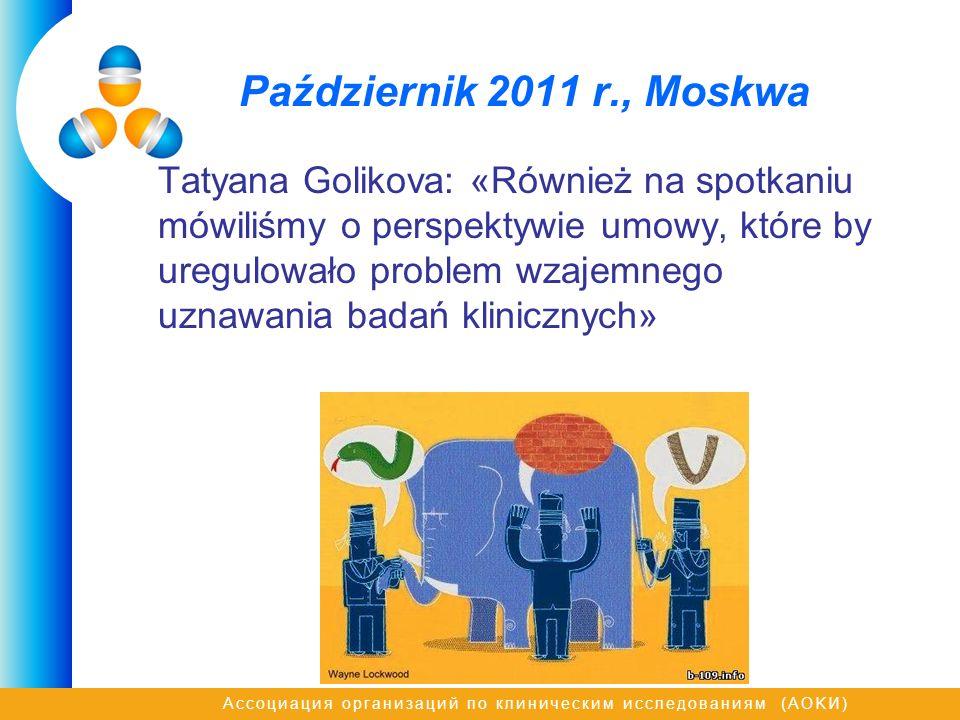 Ассоциация организаций по клиническим исследованиям (AOKИ) Październik 2011 r., Моskwa Tatyana Golikova: «Również na spotkaniu mówiliśmy o perspektywie umowy, które by uregulowało problem wzajemnego uznawania badań klinicznych»