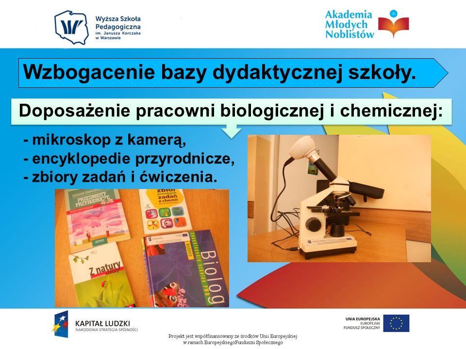 - mikroskop z kamerą, - encyklopedie przyrodnicze, - zbiory zadań i ćwiczenia. Doposażenie pracowni biologicznej i chemicznej: Wzbogacenie bazy dydakt