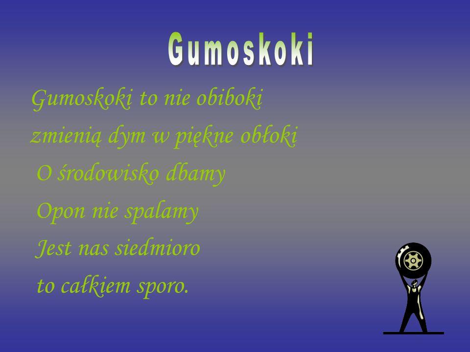 Gumoskoki to nie obiboki zmienią dym w piękne obłoki O środowisko dbamy Opon nie spalamy Jest nas siedmioro to całkiem sporo.