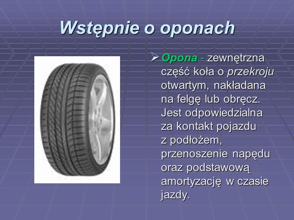 Wstępnie o oponach Opona - zewnętrzna część koła o przekroju otwartym, nakładana na felgę lub obręcz. Jest odpowiedzialna za kontakt pojazdu z podłoże