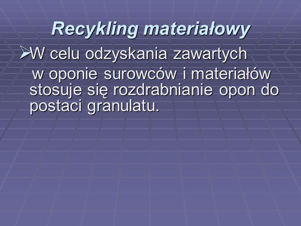 Recykling materiałowy W celu odzyskania zawartych W celu odzyskania zawartych w oponie surowców i materiałów stosuje się rozdrabnianie opon do postaci