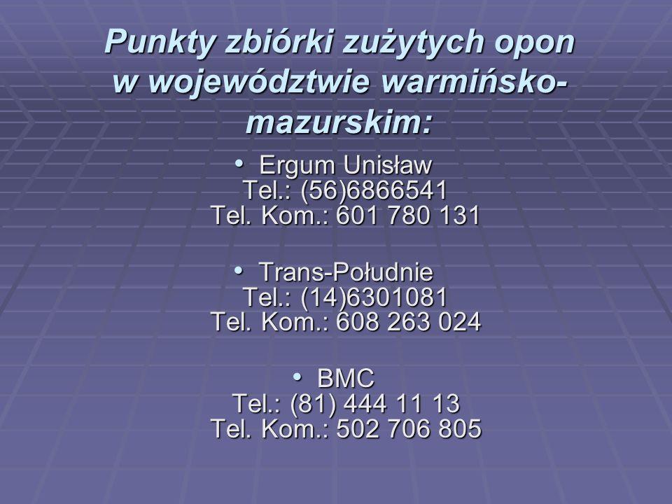 Punkty zbiórki zużytych opon w województwie warmińsko- mazurskim: Ergum Unisław Tel.: (56)6866541 Tel. Kom.: 601 780 131 Ergum Unisław Tel.: (56)68665