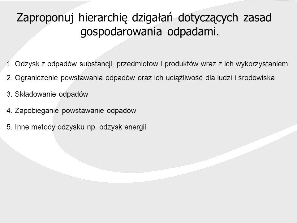 Zaproponuj hierarchię dzigałań dotyczących zasad gospodarowania odpadami. 1. Odzysk z odpadów substancji, przedmiotów i produktów wraz z ich wykorzyst