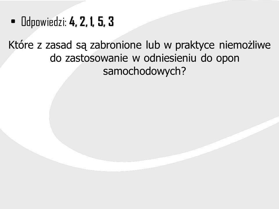 4, 2, 1, 5, 3Odpowiedzi: 4, 2, 1, 5, 3 Które z zasad są zabronione lub w praktyce niemożliwe do zastosowanie w odniesieniu do opon samochodowych?