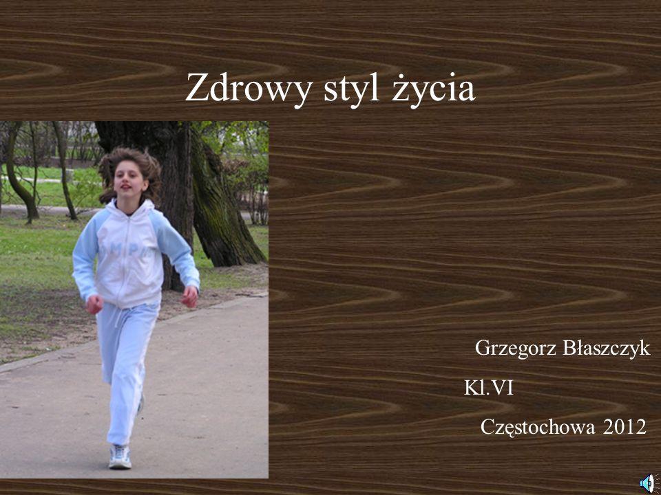 Zdrowy styl życia Grzegorz Błaszczyk Kl.VI Częstochowa 2012