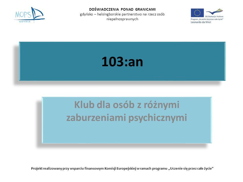 103:an Klub dla osób z różnymi zaburzeniami psychicznymi DOŚWIADCZENIA PONAD GRANICAMI gdyńsko – helsingborskie partnerstwo na rzecz osób niepełnosprawnych Projekt realizowany przy wsparciu finansowym Komisji Europejskiej w ramach programu Uczenie się przez całe życie