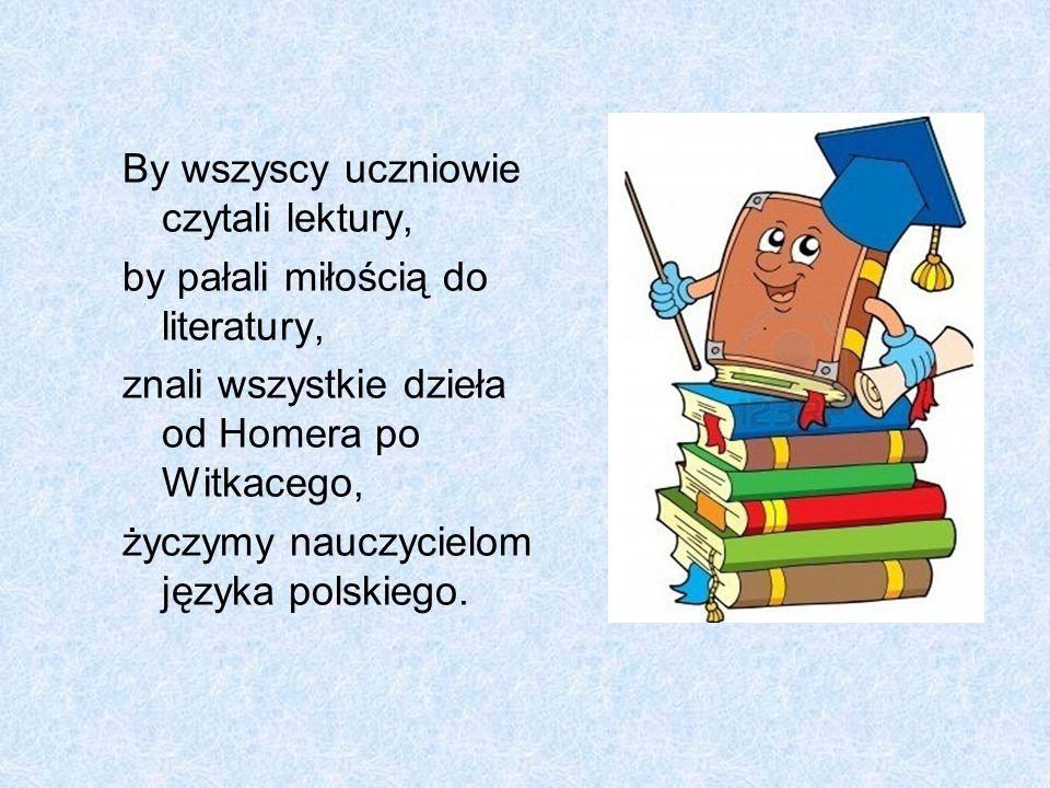 By wszyscy uczniowie czytali lektury, by pałali miłością do literatury, znali wszystkie dzieła od Homera po Witkacego, życzymy nauczycielom języka pol