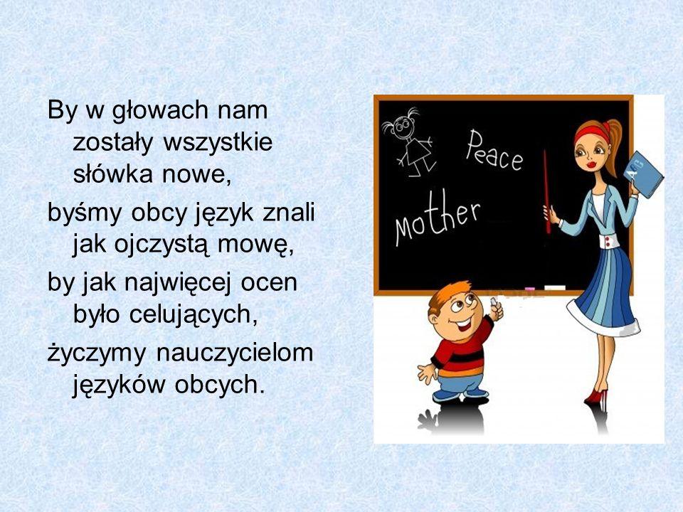 By w głowach nam zostały wszystkie słówka nowe, byśmy obcy język znali jak ojczystą mowę, by jak najwięcej ocen było celujących, życzymy nauczycielom języków obcych.