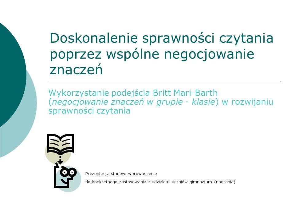 Doskonalenie sprawności czytania poprzez wspólne negocjowanie znaczeń Wykorzystanie podejścia Britt Mari-Barth (negocjowanie znaczeń w grupie - klasie) w rozwijaniu sprawności czytania Prezentacja stanowi wprowadzenie do konkretnego zastosowania z udziałem uczniów gimnazjum (nagrania)