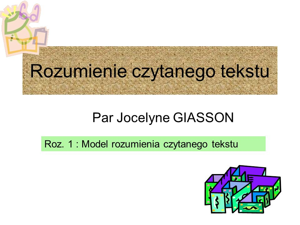Rozumienie czytanego tekstu Par Jocelyne GIASSON Roz. 1 : Model rozumienia czytanego tekstu
