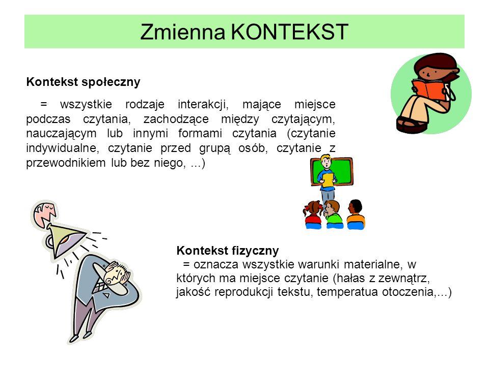 Zmienna KONTEKST Kontekst społeczny = wszystkie rodzaje interakcji, mające miejsce podczas czytania, zachodzące między czytającym, nauczającym lub inn