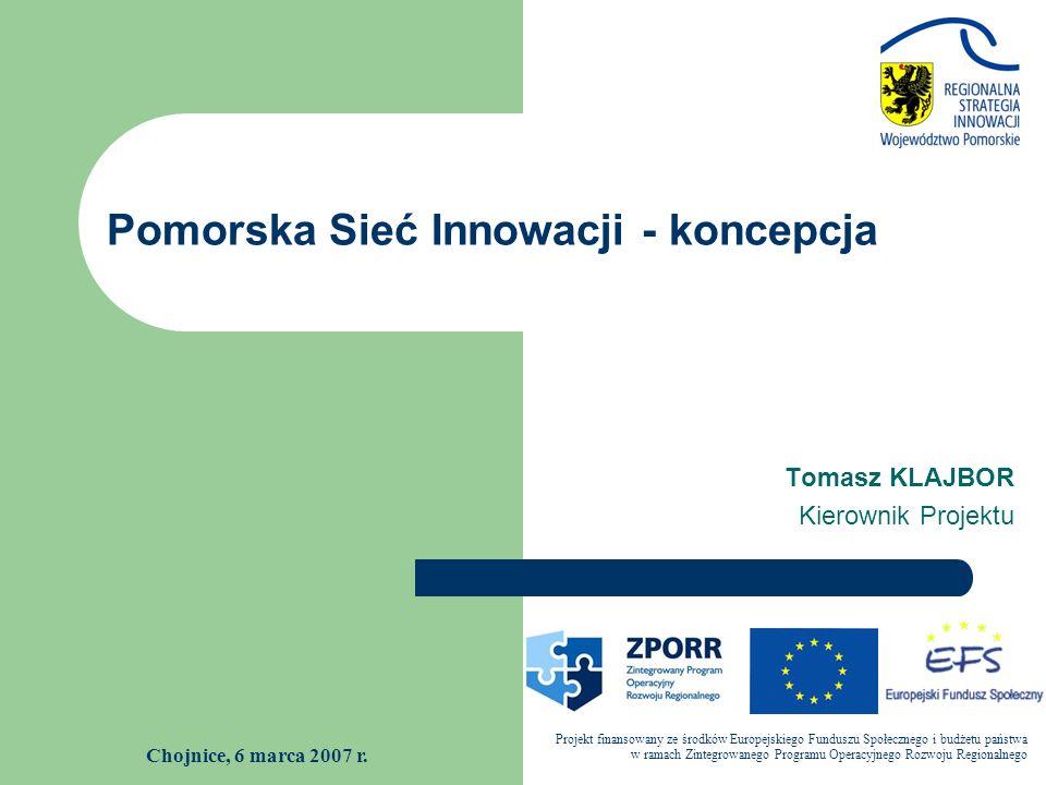 Pomorska Sieć Innowacji - koncepcja Projekt finansowany ze środków Europejskiego Funduszu Społecznego i budżetu państwa w ramach Zintegrowanego Programu Operacyjnego Rozwoju Regionalnego Tomasz KLAJBOR Kierownik Projektu Chojnice, 6 marca 2007 r.