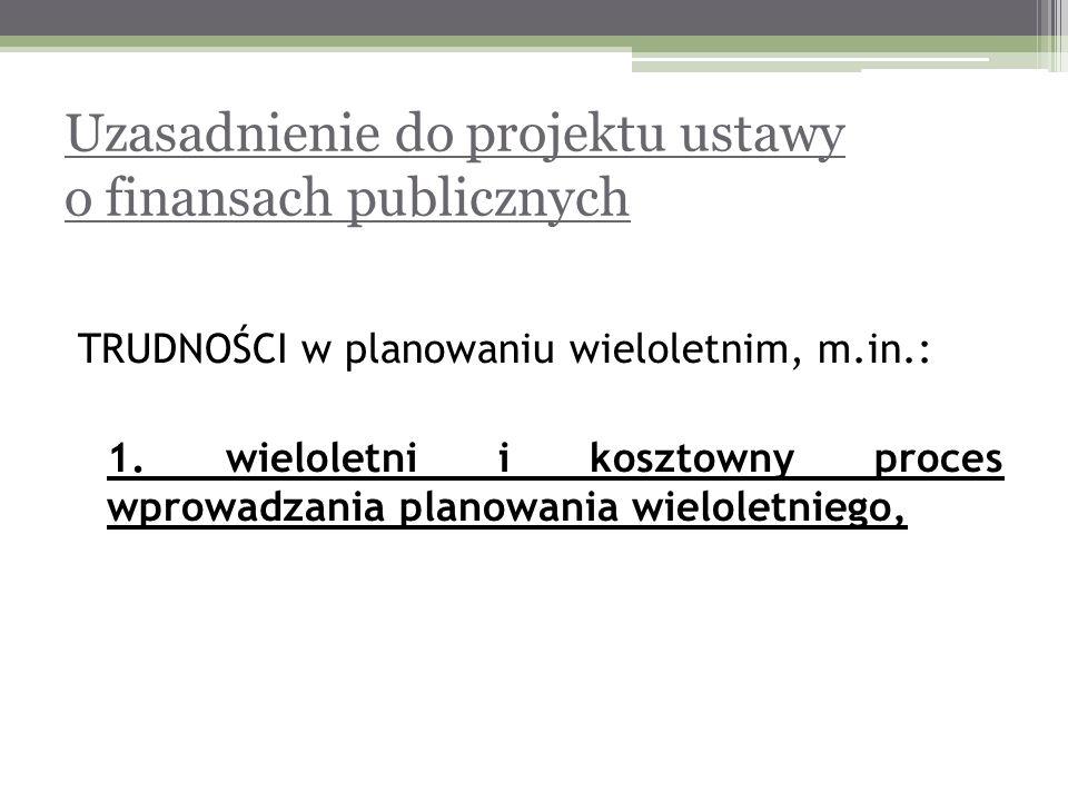 Uzasadnienie do projektu ustawy o finansach publicznych TRUDNOŚCI w planowaniu wieloletnim, m.in.: 1. wieloletni i kosztowny proces wprowadzania plano