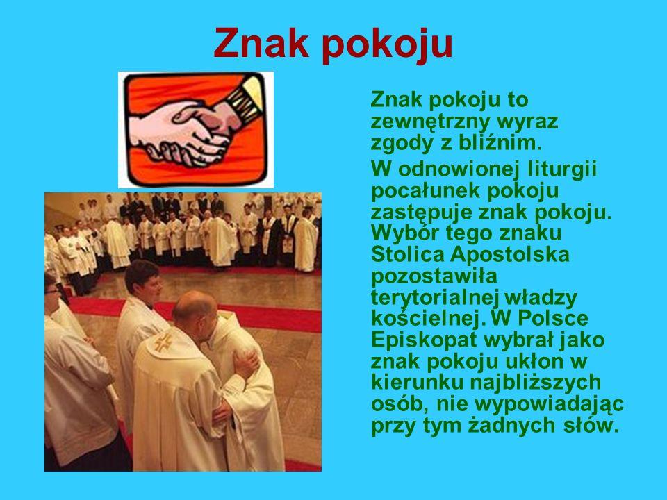Znak pokoju Znak pokoju to zewnętrzny wyraz zgody z bliźnim. W odnowionej liturgii pocałunek pokoju zastępuje znak pokoju. Wybór tego znaku Stolica Ap