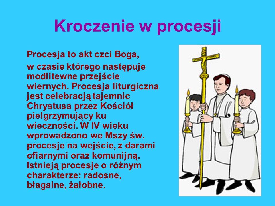 Kroczenie w procesji Procesja to akt czci Boga, w czasie którego następuje modlitewne przejście wiernych. Procesja liturgiczna jest celebracją tajemni