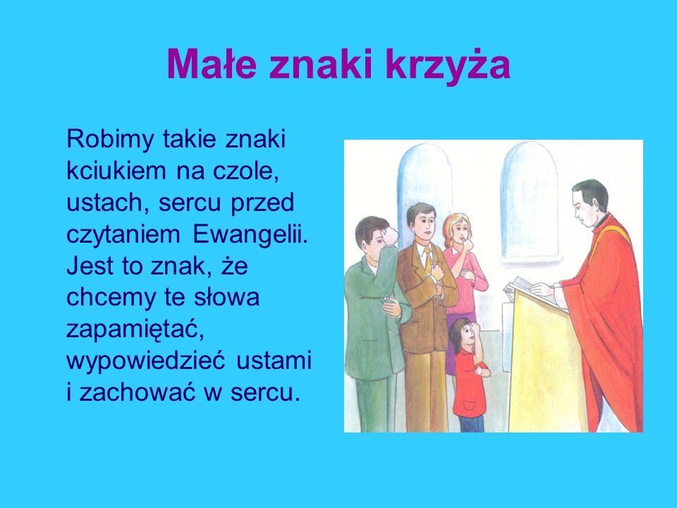 Małe znaki krzyża Robimy takie znaki kciukiem na czole, ustach, sercu przed czytaniem Ewangelii. Jest to znak, że chcemy te słowa zapamiętać, wypowied