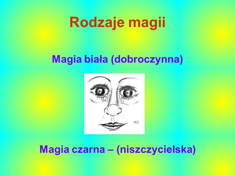 Rodzaje magii Magia biała (dobroczynna) Magia czarna – (niszczycielska)