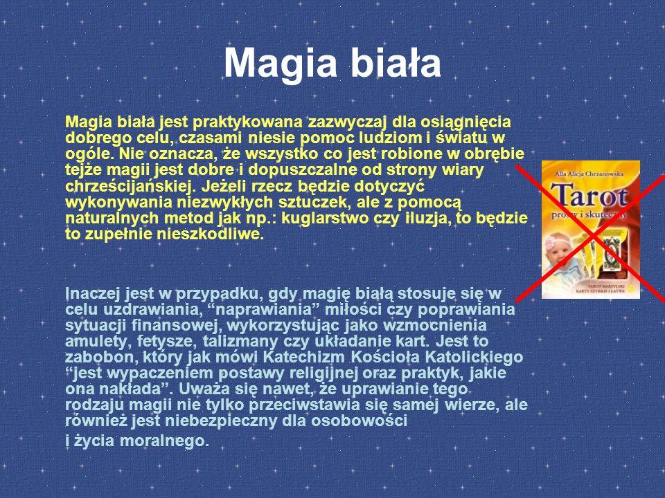 Magia biała Magia biała jest praktykowana zazwyczaj dla osiągnięcia dobrego celu, czasami niesie pomoc ludziom i światu w ogóle.