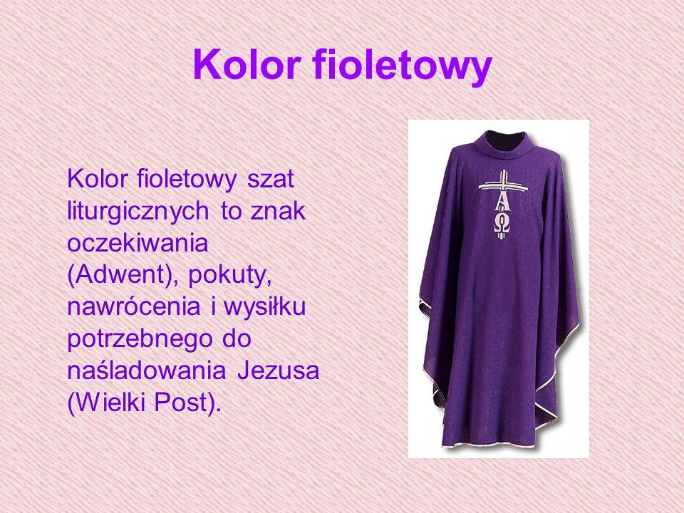 Kolor fioletowy Kolor fioletowy szat liturgicznych to znak oczekiwania (Adwent), pokuty, nawrócenia i wysiłku potrzebnego do naśladowania Jezusa (Wielki Post).