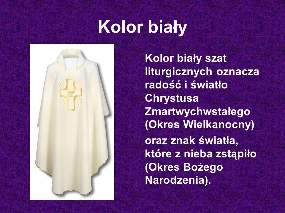 Kolor biały Kolor biały szat liturgicznych oznacza radość i światło Chrystusa Zmartwychwstałego (Okres Wielkanocny) oraz znak światła, które z nieba zstąpiło (Okres Bożego Narodzenia).